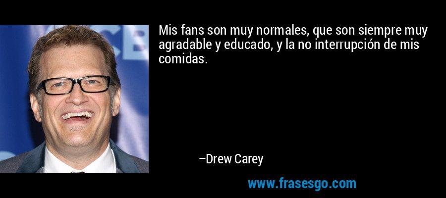Mis fans son muy normales, que son siempre muy agradable y educado, y la no interrupción de mis comidas. – Drew Carey