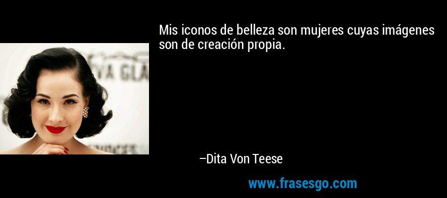 Mis iconos de belleza son mujeres cuyas imágenes son de creación propia. – Dita Von Teese