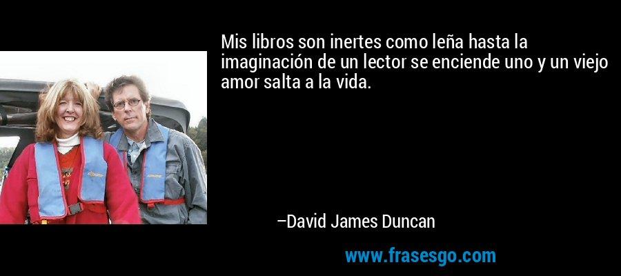 Mis libros son inertes como leña hasta la imaginación de un lector se enciende uno y un viejo amor salta a la vida. – David James Duncan