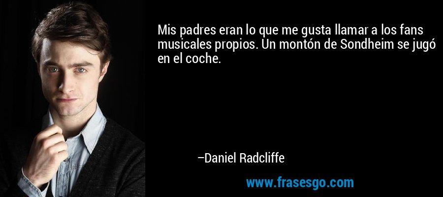 Mis padres eran lo que me gusta llamar a los fans musicales propios. Un montón de Sondheim se jugó en el coche. – Daniel Radcliffe