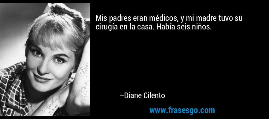 Mis padres eran médicos, y mi madre tuvo su cirugía en la casa. Había seis niños. – Diane Cilento