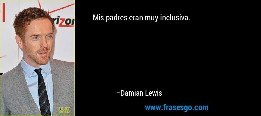 Mis padres eran muy inclusiva. – Damian Lewis