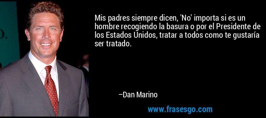 Mis padres siempre dicen, 'No' importa si es un hombre recogiendo la basura o por el Presidente de los Estados Unidos, tratar a todos como te gustaría ser tratado. – Dan Marino