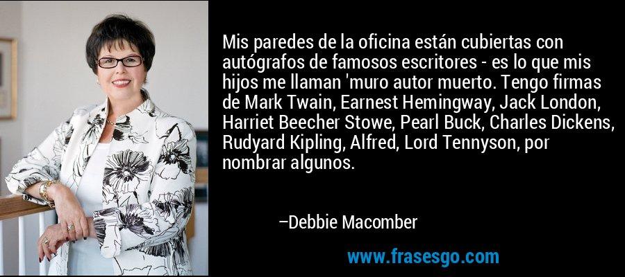 Mis paredes de la oficina están cubiertas con autógrafos de famosos escritores - es lo que mis hijos me llaman 'muro autor muerto. Tengo firmas de Mark Twain, Earnest Hemingway, Jack London, Harriet Beecher Stowe, Pearl Buck, Charles Dickens, Rudyard Kipling, Alfred, Lord Tennyson, por nombrar algunos. – Debbie Macomber