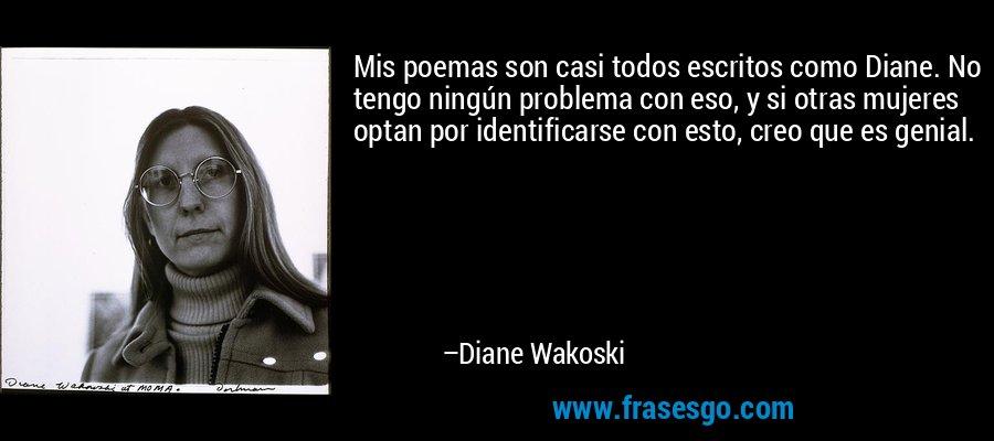Mis poemas son casi todos escritos como Diane. No tengo ningún problema con eso, y si otras mujeres optan por identificarse con esto, creo que es genial. – Diane Wakoski