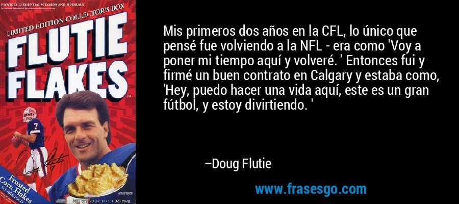Mis primeros dos años en la CFL, lo único que pensé fue volviendo a la NFL - era como 'Voy a poner mi tiempo aquí y volveré. ' Entonces fui y firmé un buen contrato en Calgary y estaba como, 'Hey, puedo hacer una vida aquí, este es un gran fútbol, y estoy divirtiendo. ' – Doug Flutie