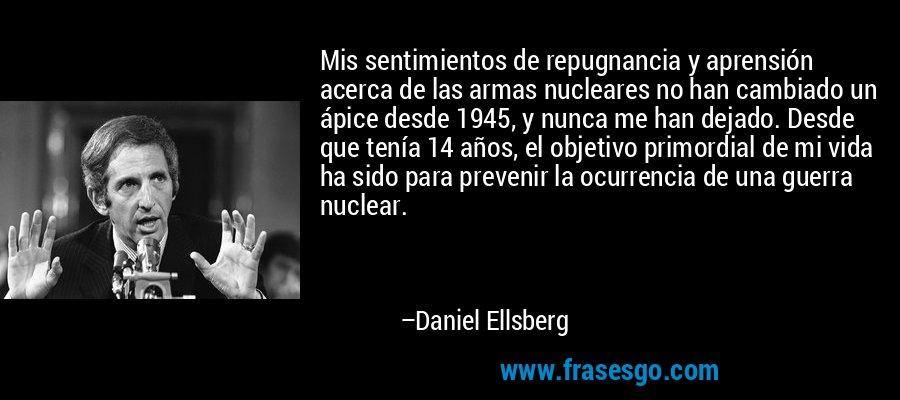 Mis sentimientos de repugnancia y aprensión acerca de las armas nucleares no han cambiado un ápice desde 1945, y nunca me han dejado. Desde que tenía 14 años, el objetivo primordial de mi vida ha sido para prevenir la ocurrencia de una guerra nuclear. – Daniel Ellsberg