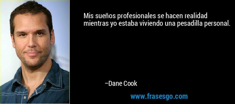 Mis sueños profesionales se hacen realidad mientras yo estaba viviendo una pesadilla personal. – Dane Cook