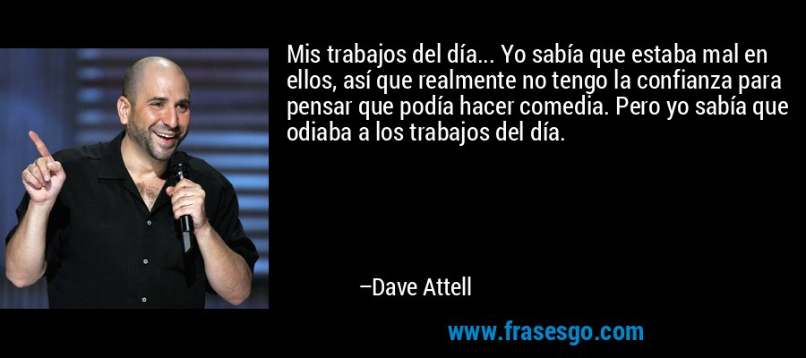 Mis trabajos del día... Yo sabía que estaba mal en ellos, así que realmente no tengo la confianza para pensar que podía hacer comedia. Pero yo sabía que odiaba a los trabajos del día. – Dave Attell