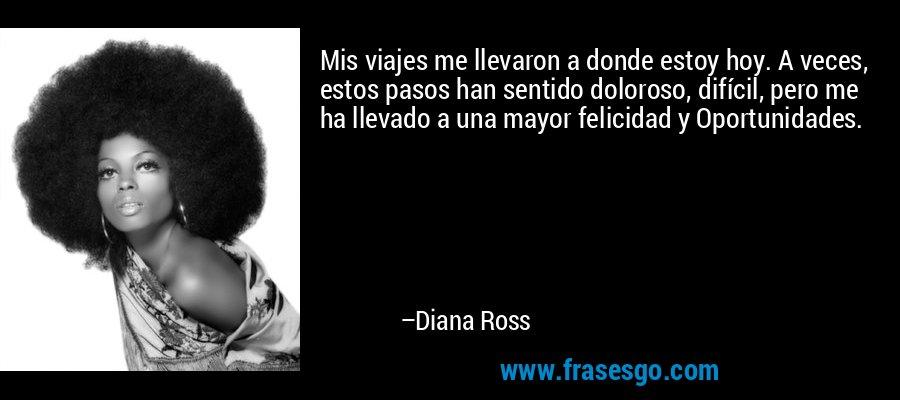 Mis viajes me llevaron a donde estoy hoy. A veces, estos pasos han sentido doloroso, difícil, pero me ha llevado a una mayor felicidad y Oportunidades. – Diana Ross
