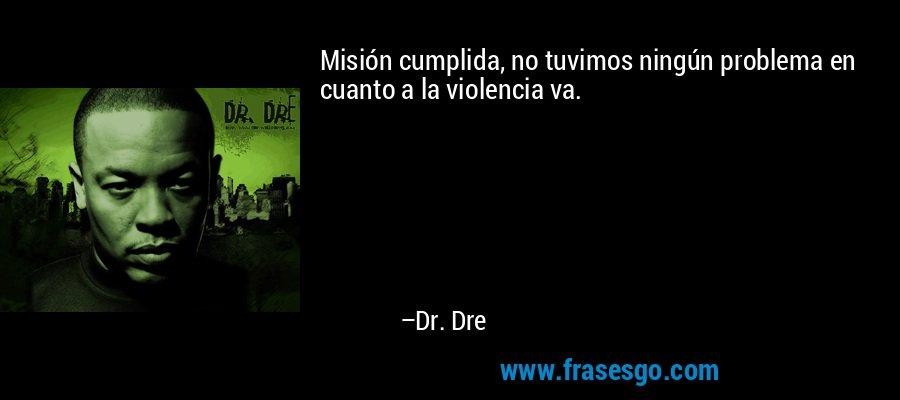 Misión cumplida, no tuvimos ningún problema en cuanto a la violencia va. – Dr. Dre