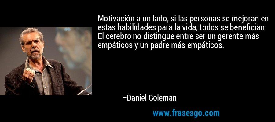 Motivación a un lado, si las personas se mejoran en estas habilidades para la vida, todos se benefician: El cerebro no distingue entre ser un gerente más empáticos y un padre más empáticos. – Daniel Goleman