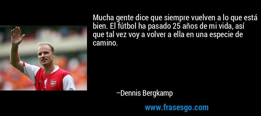 Mucha gente dice que siempre vuelven a lo que está bien. El fútbol ha pasado 25 años de mi vida, así que tal vez voy a volver a ella en una especie de camino. – Dennis Bergkamp