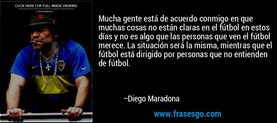 Mucha gente está de acuerdo conmigo en que muchas cosas no están claras en el fútbol en estos días y no es algo que las personas que ven el fútbol merece. La situación será la misma, mientras que el fútbol está dirigido por personas que no entienden de fútbol. – Diego Maradona