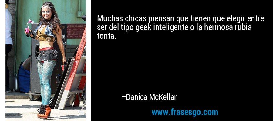 Muchas chicas piensan que tienen que elegir entre ser del tipo geek inteligente o la hermosa rubia tonta. – Danica McKellar