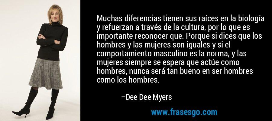 Muchas diferencias tienen sus raíces en la biología y refuerzan a través de la cultura, por lo que es importante reconocer que. Porque si dices que los hombres y las mujeres son iguales y si el comportamiento masculino es la norma, y las mujeres siempre se espera que actúe como hombres, nunca será tan bueno en ser hombres como los hombres. – Dee Dee Myers