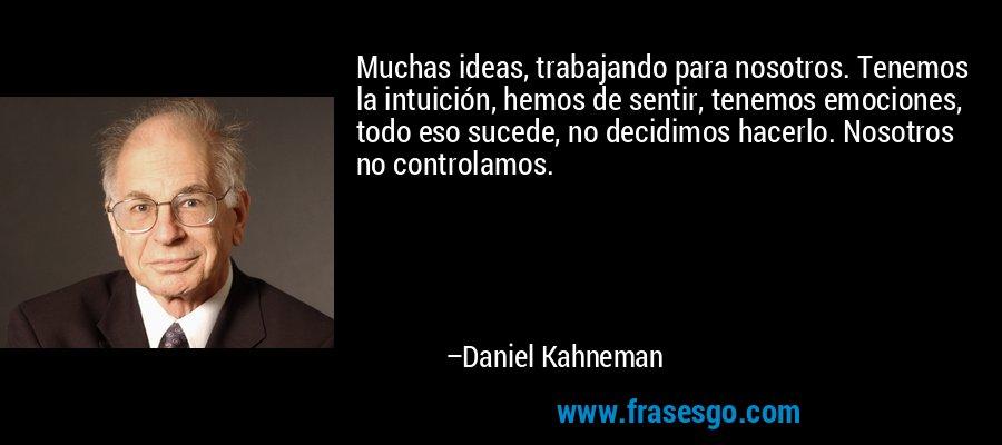 Muchas ideas, trabajando para nosotros. Tenemos la intuición, hemos de sentir, tenemos emociones, todo eso sucede, no decidimos hacerlo. Nosotros no controlamos. – Daniel Kahneman