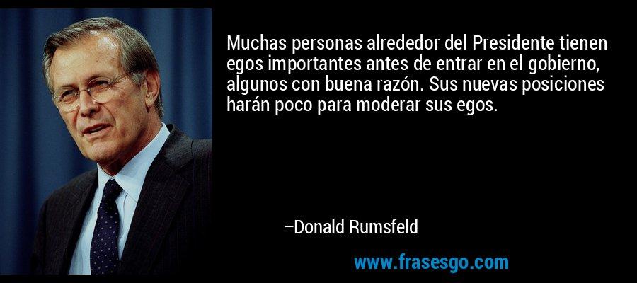 Muchas personas alrededor del Presidente tienen egos importantes antes de entrar en el gobierno, algunos con buena razón. Sus nuevas posiciones harán poco para moderar sus egos. – Donald Rumsfeld