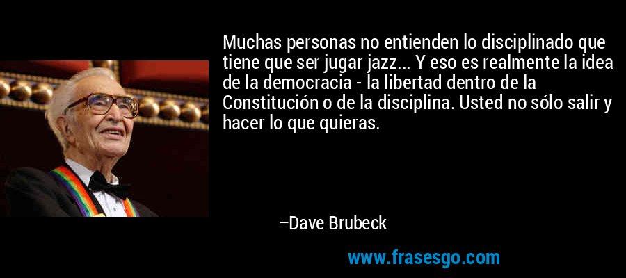 Muchas personas no entienden lo disciplinado que tiene que ser jugar jazz... Y eso es realmente la idea de la democracia - la libertad dentro de la Constitución o de la disciplina. Usted no sólo salir y hacer lo que quieras. – Dave Brubeck