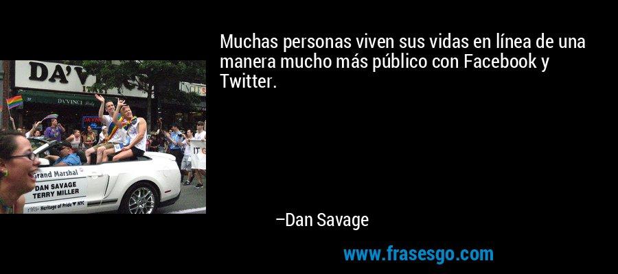 Muchas personas viven sus vidas en línea de una manera mucho más público con Facebook y Twitter. – Dan Savage