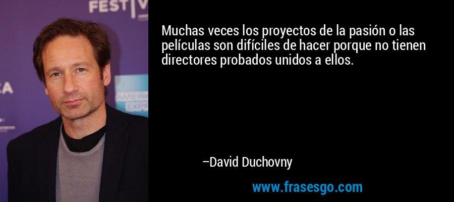 Muchas veces los proyectos de la pasión o las películas son difíciles de hacer porque no tienen directores probados unidos a ellos. – David Duchovny