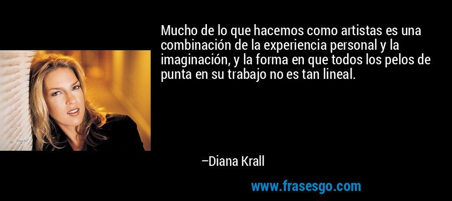 Mucho de lo que hacemos como artistas es una combinación de la experiencia personal y la imaginación, y la forma en que todos los pelos de punta en su trabajo no es tan lineal. – Diana Krall
