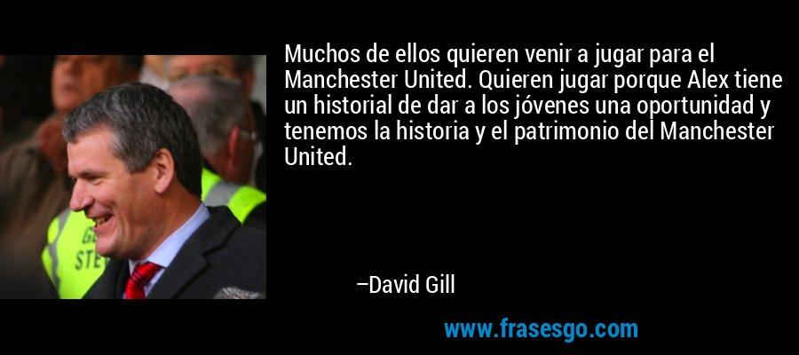 Muchos de ellos quieren venir a jugar para el Manchester United. Quieren jugar porque Alex tiene un historial de dar a los jóvenes una oportunidad y tenemos la historia y el patrimonio del Manchester United. – David Gill