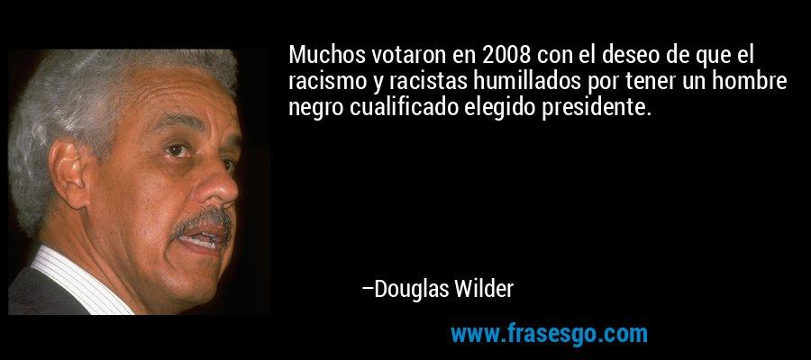 Muchos votaron en 2008 con el deseo de que el racismo y racistas humillados por tener un hombre negro cualificado elegido presidente. – Douglas Wilder