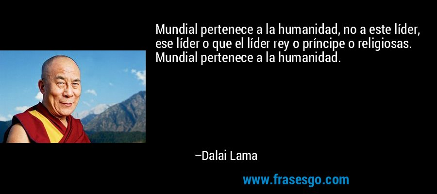 Mundial pertenece a la humanidad, no a este líder, ese líder o que el líder rey o príncipe o religiosas. Mundial pertenece a la humanidad. – Dalai Lama