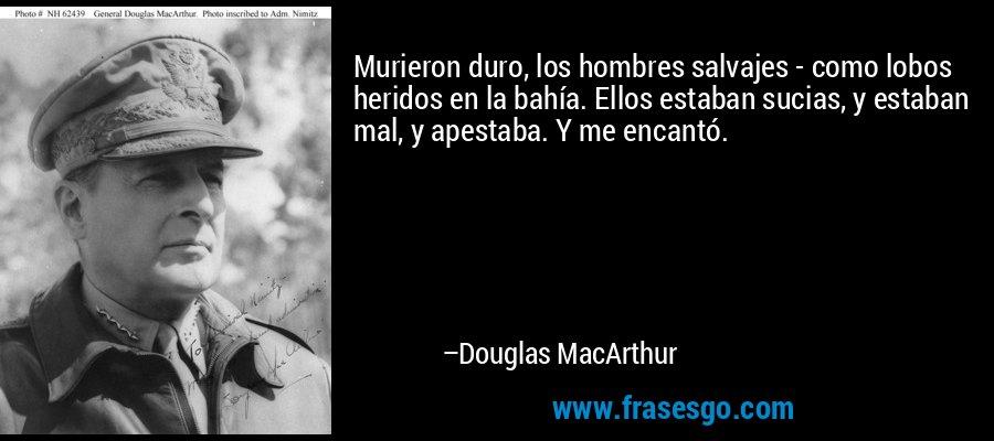 Murieron duro, los hombres salvajes - como lobos heridos en la bahía. Ellos estaban sucias, y estaban mal, y apestaba. Y me encantó. – Douglas MacArthur