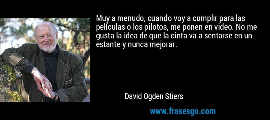Muy a menudo, cuando voy a cumplir para las películas o los pilotos, me ponen en video. No me gusta la idea de que la cinta va a sentarse en un estante y nunca mejorar. – David Ogden Stiers