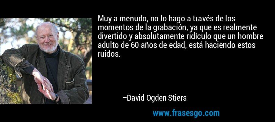 Muy a menudo, no lo hago a través de los momentos de la grabación, ya que es realmente divertido y absolutamente ridículo que un hombre adulto de 60 años de edad, está haciendo estos ruidos. – David Ogden Stiers