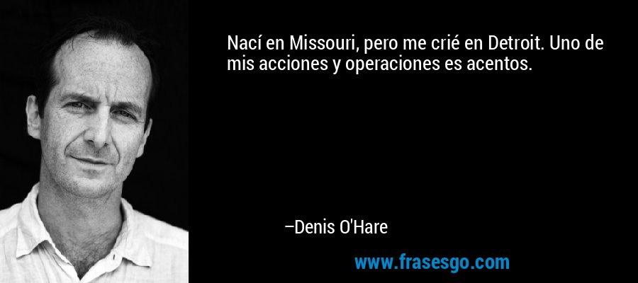 Nací en Missouri, pero me crié en Detroit. Uno de mis acciones y operaciones es acentos. – Denis O'Hare