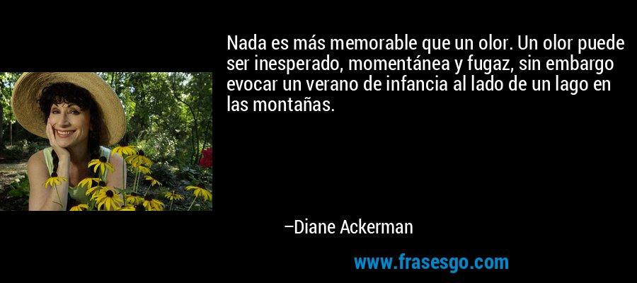 Nada es más memorable que un olor. Un olor puede ser inesperado, momentánea y fugaz, sin embargo evocar un verano de infancia al lado de un lago en las montañas. – Diane Ackerman