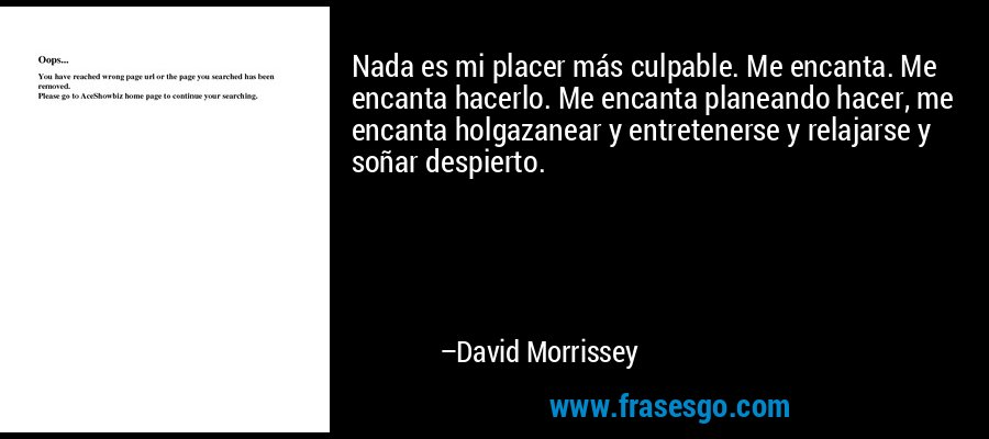 Nada es mi placer más culpable. Me encanta. Me encanta hacerlo. Me encanta planeando hacer, me encanta holgazanear y entretenerse y relajarse y soñar despierto. – David Morrissey