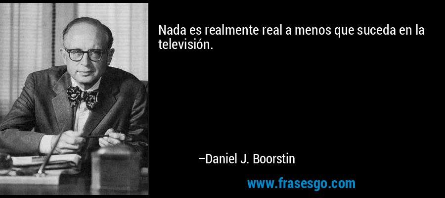 Nada es realmente real a menos que suceda en la televisión. – Daniel J. Boorstin