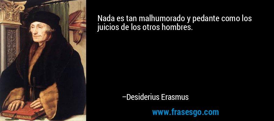 Nada es tan malhumorado y pedante como los juicios de los otros hombres. – Desiderius Erasmus