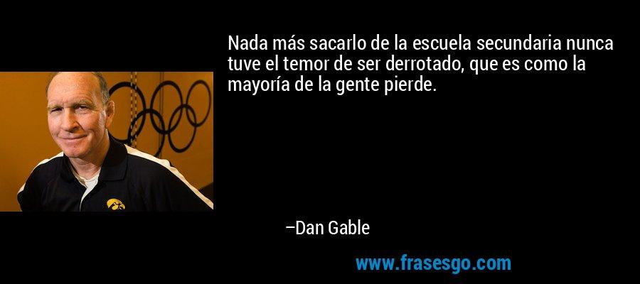 Nada más sacarlo de la escuela secundaria nunca tuve el temor de ser derrotado, que es como la mayoría de la gente pierde. – Dan Gable