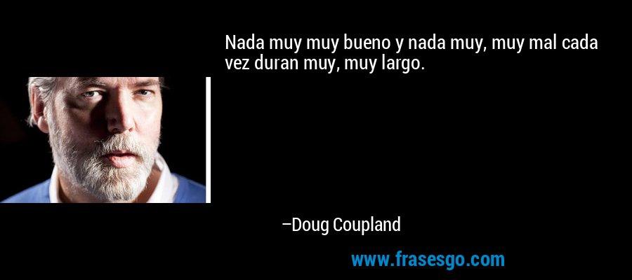 Nada muy muy bueno y nada muy, muy mal cada vez duran muy, muy largo. – Doug Coupland