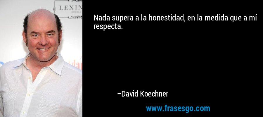 Nada supera a la honestidad, en la medida que a mí respecta. – David Koechner