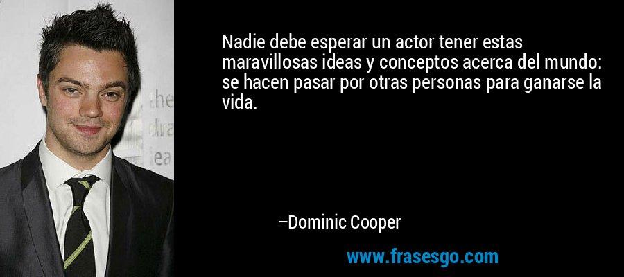 Nadie debe esperar un actor tener estas maravillosas ideas y conceptos acerca del mundo: se hacen pasar por otras personas para ganarse la vida. – Dominic Cooper