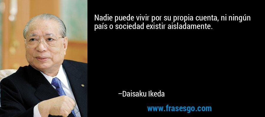 Nadie puede vivir por su propia cuenta, ni ningún país o sociedad existir aisladamente. – Daisaku Ikeda