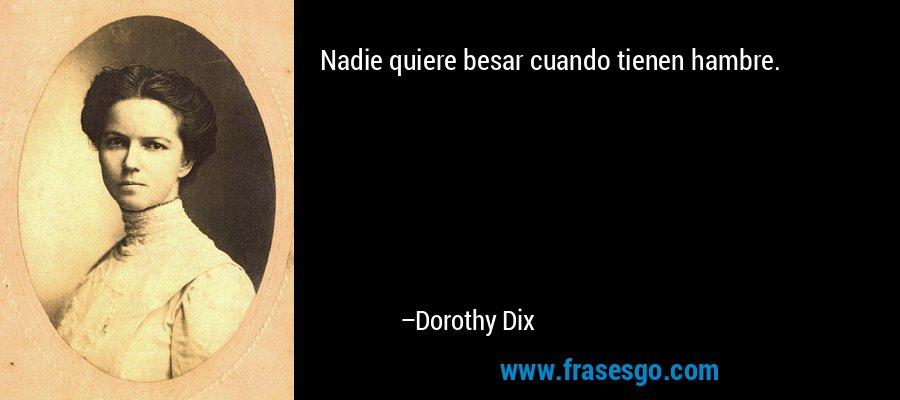 Nadie quiere besar cuando tienen hambre. – Dorothy Dix