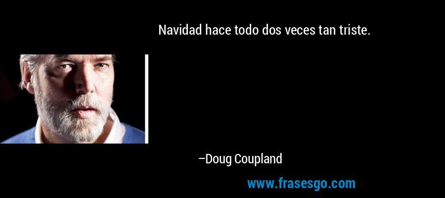 Navidad hace todo dos veces tan triste. – Doug Coupland