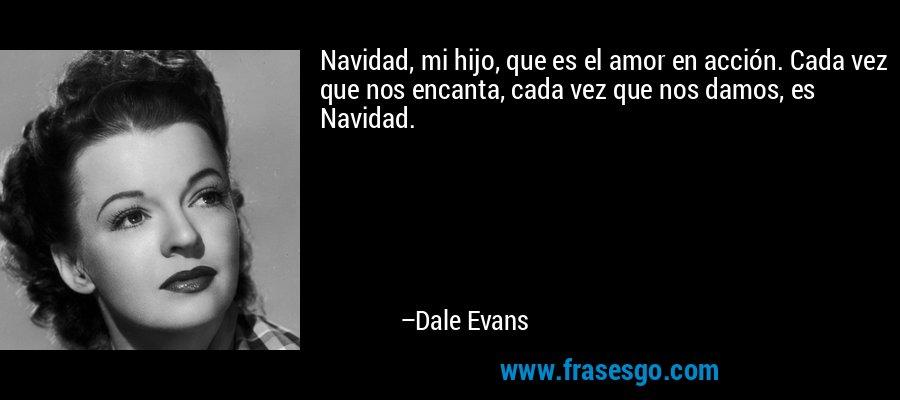 Navidad, mi hijo, que es el amor en acción. Cada vez que nos encanta, cada vez que nos damos, es Navidad. – Dale Evans