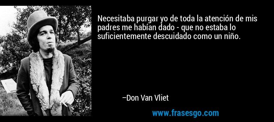 Necesitaba purgar yo de toda la atención de mis padres me habían dado - que no estaba lo suficientemente descuidado como un niño. – Don Van Vliet