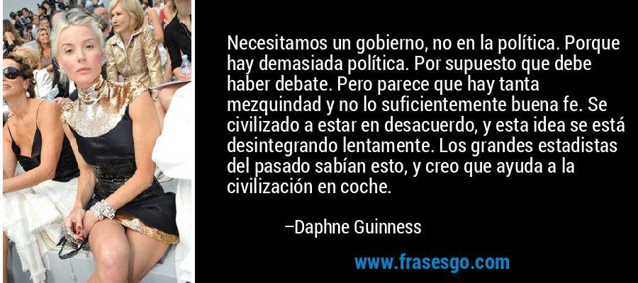 Necesitamos un gobierno, no en la política. Porque hay demasiada política. Por supuesto que debe haber debate. Pero parece que hay tanta mezquindad y no lo suficientemente buena fe. Se civilizado a estar en desacuerdo, y esta idea se está desintegrando lentamente. Los grandes estadistas del pasado sabían esto, y creo que ayuda a la civilización en coche. – Daphne Guinness