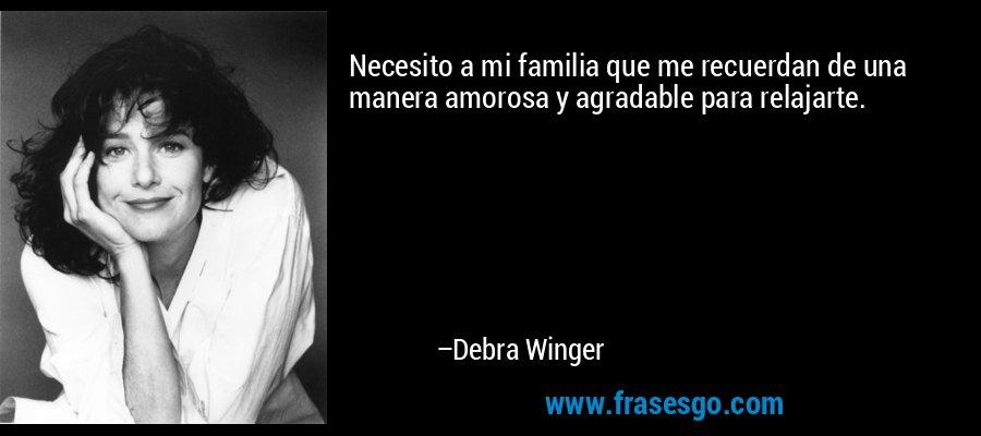 Necesito a mi familia que me recuerdan de una manera amorosa y agradable para relajarte. – Debra Winger