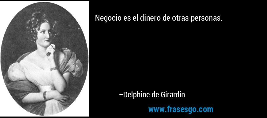 Negocio es el dinero de otras personas. – Delphine de Girardin