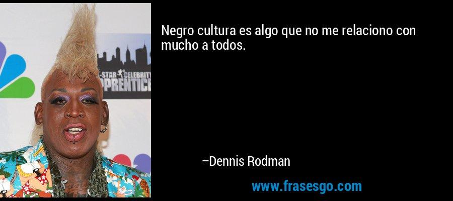 Negro cultura es algo que no me relaciono con mucho a todos. – Dennis Rodman
